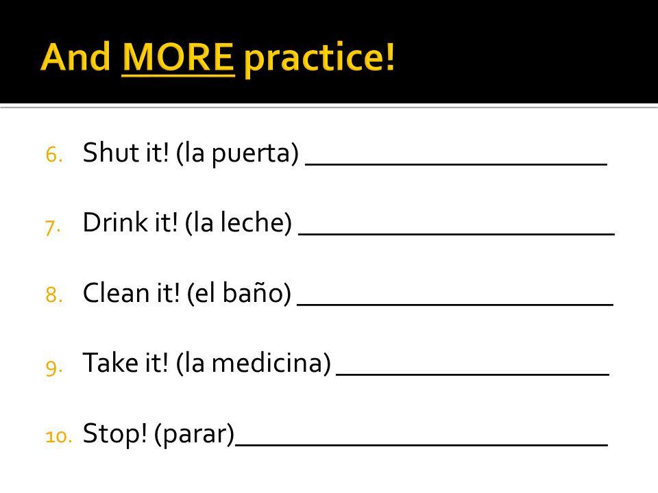 6. Shut it! (la puerta) _____________________ 7. Drink it! (la leche) ______________________ 8. Clean it! (el baño) ______________________ 9. Take it!