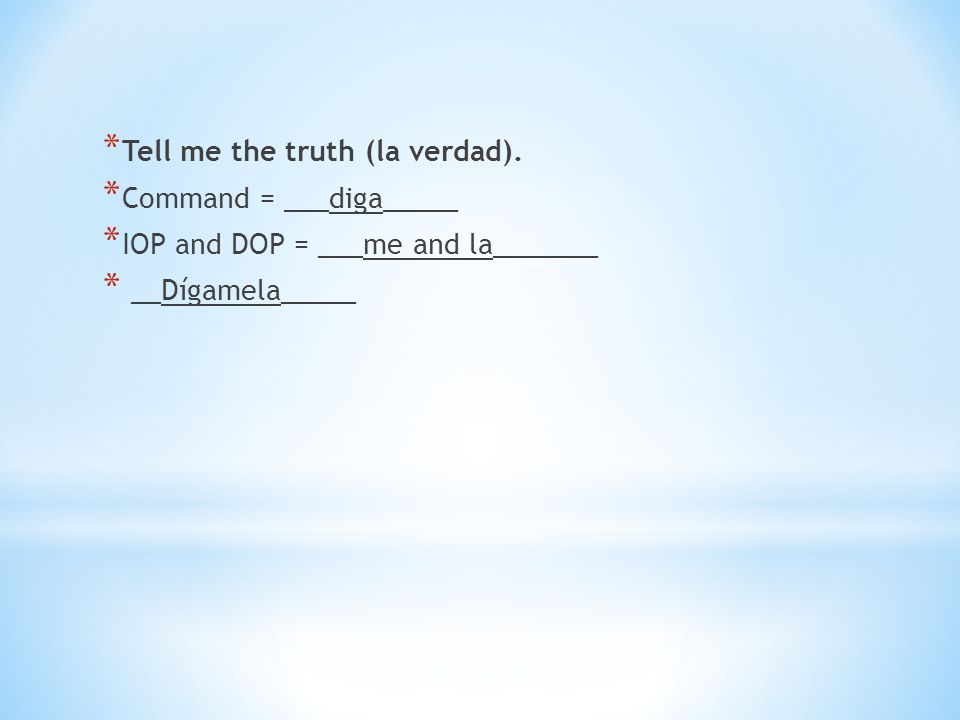 * Tell me the truth (la verdad). * Command = ___diga_____ * IOP and DOP = ___me and la_______ * __Dígamela_____