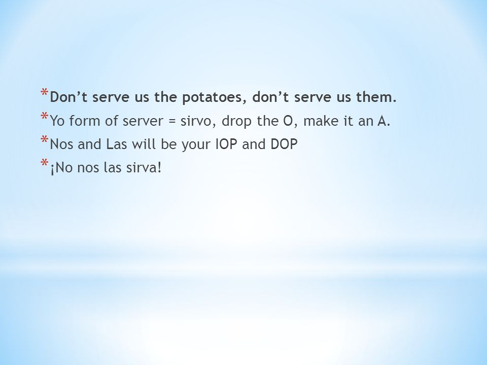 * Don't serve us the potatoes, don't serve us them. * Yo form of server = sirvo, drop the O, make it an A. * Nos and Las will be your IOP and DOP * ¡N