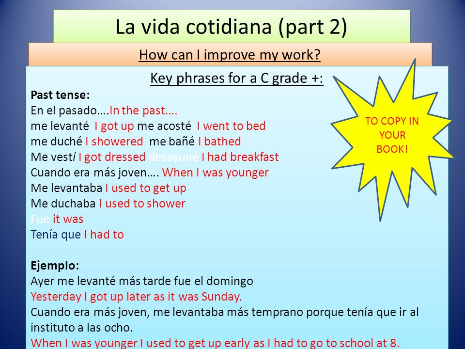 La vida cotidiana (part 2) How can I improve my work? Key phrases for a C grade +: Past tense: En el pasado….In the past…. me levanté I got up me acos