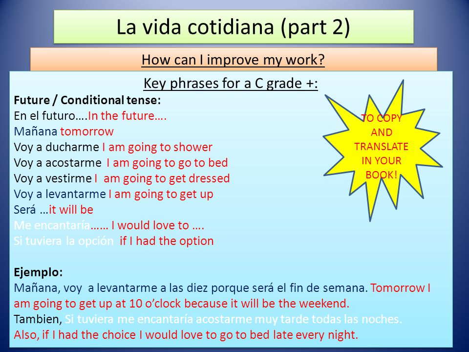 La vida cotidiana (part 2) How can I improve my work? Key phrases for a C grade +: Future / Conditional tense: En el futuro….In the future…. Mañana to