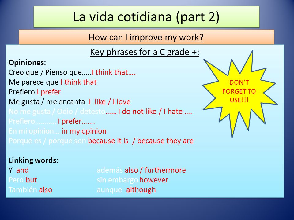 La vida cotidiana (part 2) How can I improve my work? Key phrases for a C grade +: Opiniones: Creo que / Pienso que…..I think that…. Me parece que I t