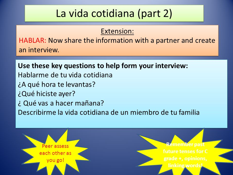 La vida cotidiana (part 2) Extension: HABLAR: Now share the information with a partner and create an interview. Extension: HABLAR: Now share the infor