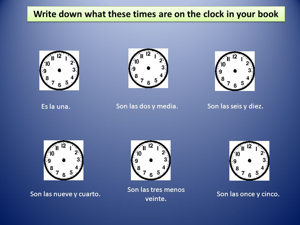 Write down what these times are on the clock in your book Son las seis y diez. Es la una. Son las dos y media. Son las once y cinco. Son las nueve y c