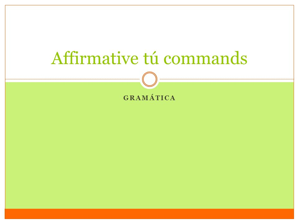 Positive tú commands Used to tell someone (friend or family) what to do Regular tú commands:  verb in tú form; drop the –s  Limpiar = limpias-> limpia ->¡Limpia la cocina.