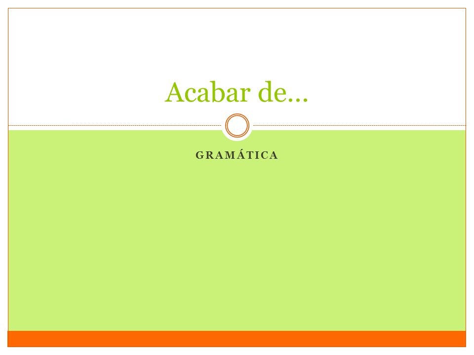 Acabar de – to have just… When you want to say that something has just happened, use the phrase acabar de + infinitive.