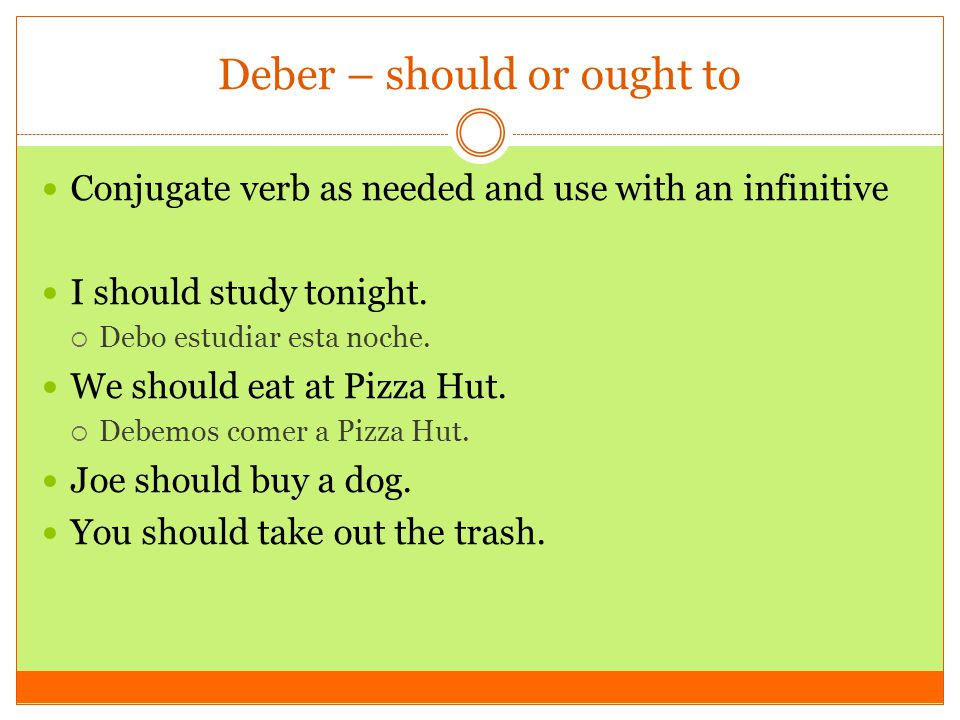 Deber – should or ought to Conjugate verb as needed and use with an infinitive I should study tonight.  Debo estudiar esta noche. We should eat at Pi