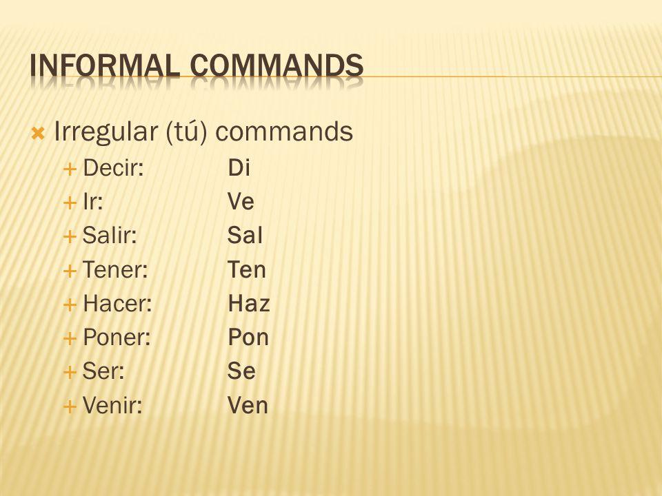  Irregular (tú) commands  Decir: Di  Ir:Ve  Salir:Sal  Tener:Ten  Hacer:Haz  Poner:Pon  Ser:Se  Venir:Ven