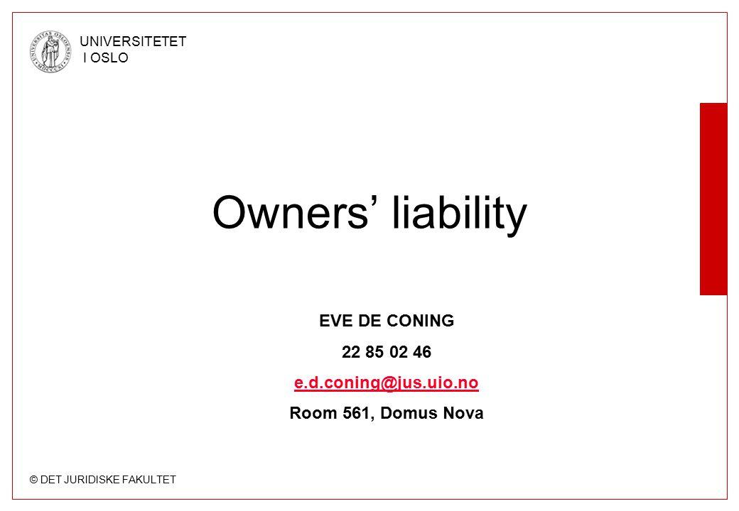 © DET JURIDISKE FAKULTET UNIVERSITETET I OSLO Owners' liability EVE DE CONING 22 85 02 46 e.d.coning@jus.uio.no Room 561, Domus Nova