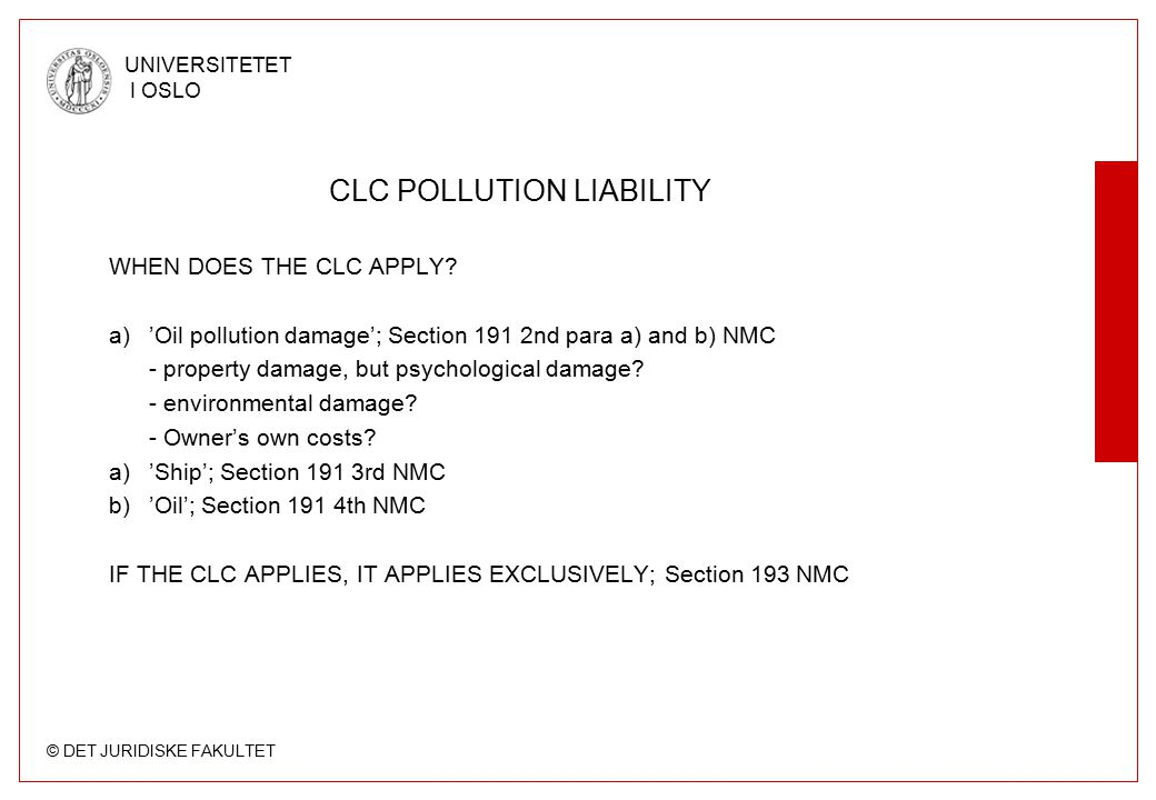 © DET JURIDISKE FAKULTET UNIVERSITETET I OSLO CLC POLLUTION LIABILITY WHEN DOES THE CLC APPLY? a)'Oil pollution damage'; Section 191 2nd para a) and b