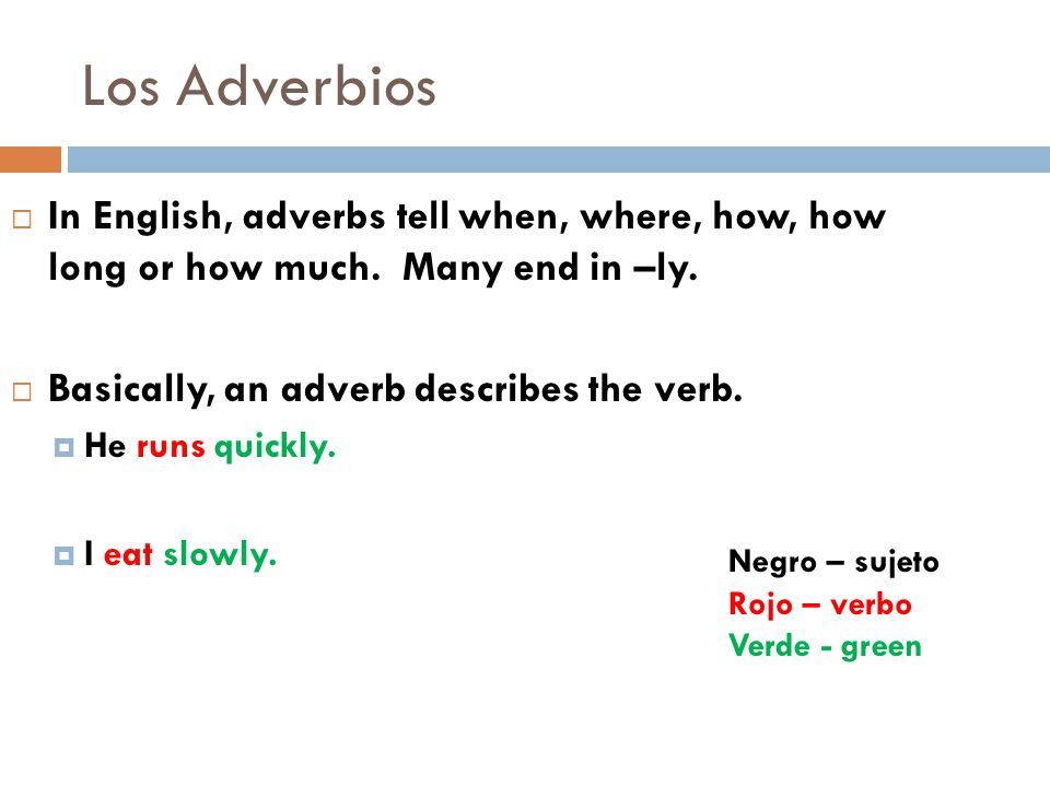 Los Adverbios  In English, adverbs tell when, where, how, how long or how much.