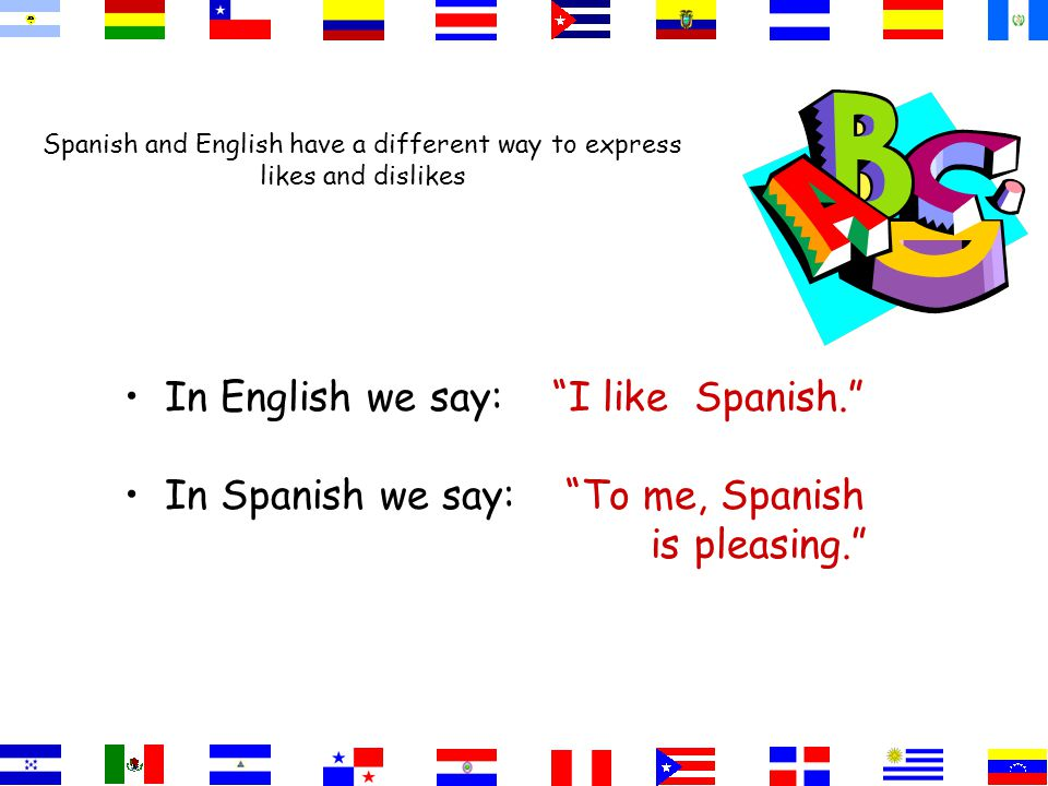 Spanish and English have a different way to express likes and dislikes In English we say: I like Spanish. In Spanish we say: To me, Spanish is pleasing.