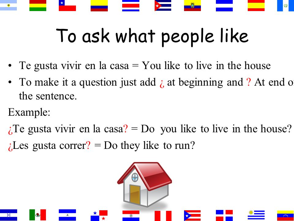 To ask what people like Te gusta vivir en la casa = You like to live in the house To make it a question just add ¿ at beginning and .