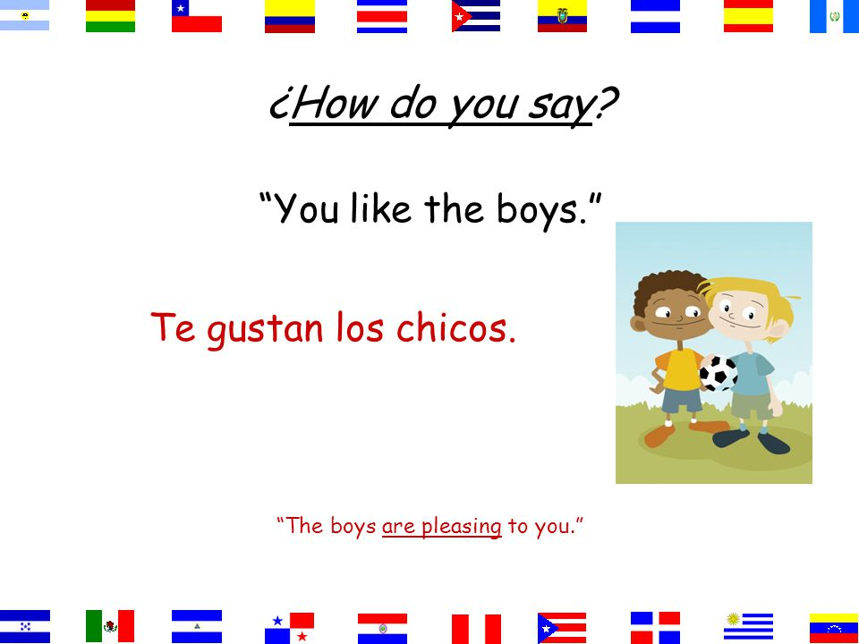 You like the boys. The boys are pleasing to you. Te gustan los chicos. ¿How do you say