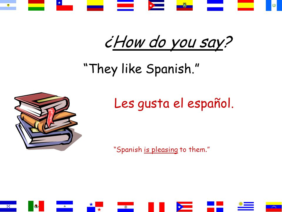 They like Spanish. Spanish is pleasing to them. Les gusta el español. ¿How do you say