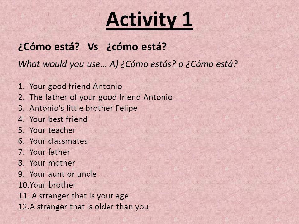 Activity 1 ¿Cómo está. Vs ¿cómo está. What would you use… A) ¿Cómo estás.