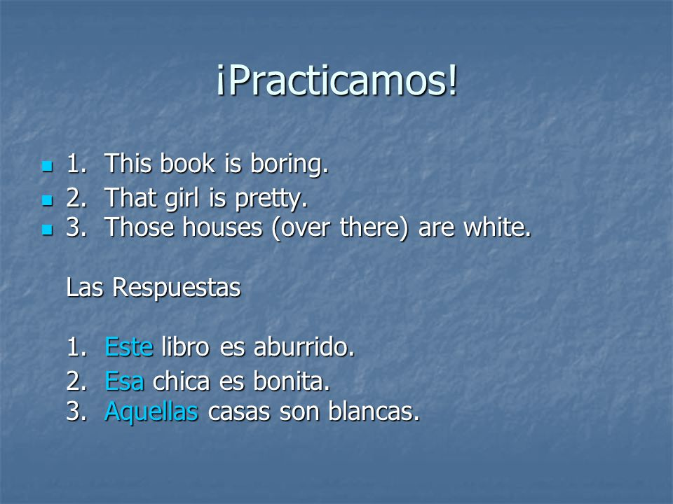 ¡Practicamos! 1. This book is boring. 1. This book is boring. 2. That girl is pretty. 2. That girl is pretty. 3. Those houses (over there) are white.