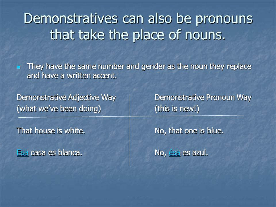Demonstratives can also be pronouns that take the place of nouns. They have the same number and gender as the noun they replace and have a written acc