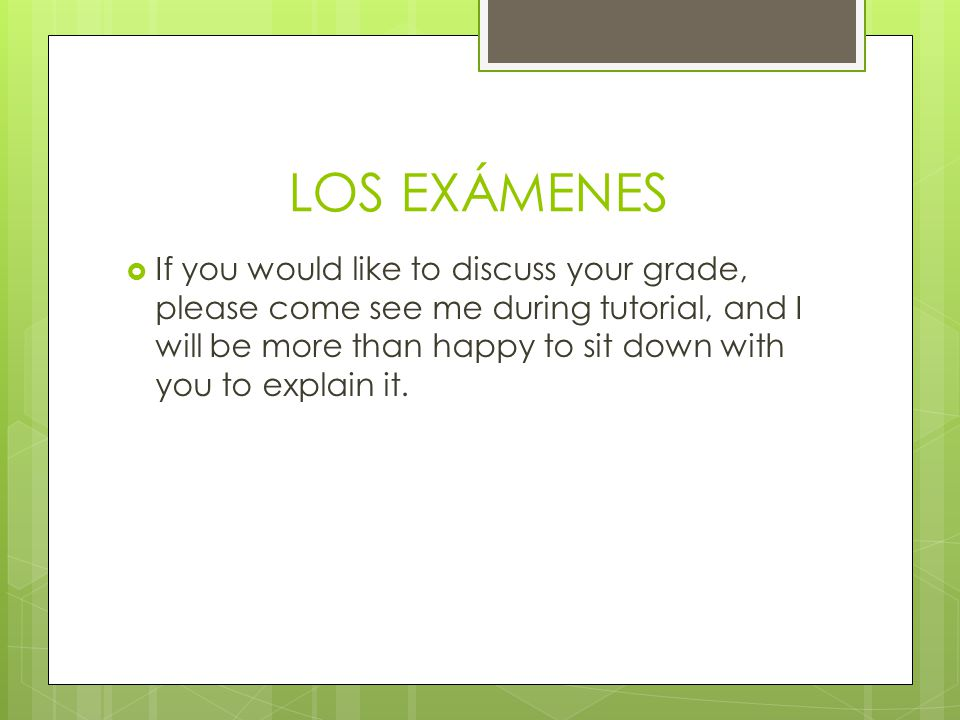LOS EXÁMENES  If you would like to discuss your grade, please come see me during tutorial, and I will be more than happy to sit down with you to explain it.
