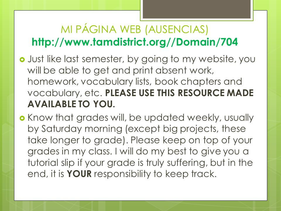 MI PÁGINA WEB (AUSENCIAS) http://www.tamdistrict.org//Domain/704  Just like last semester, by going to my website, you will be able to get and print absent work, homework, vocabulary lists, book chapters and vocabulary, etc.