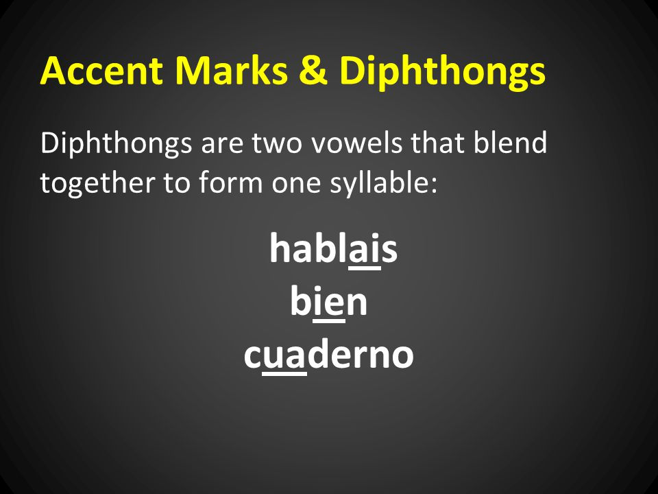 Accent Marks & Diphthongs Diphthongs are two vowels that blend together to form one syllable: hablais bien cuaderno