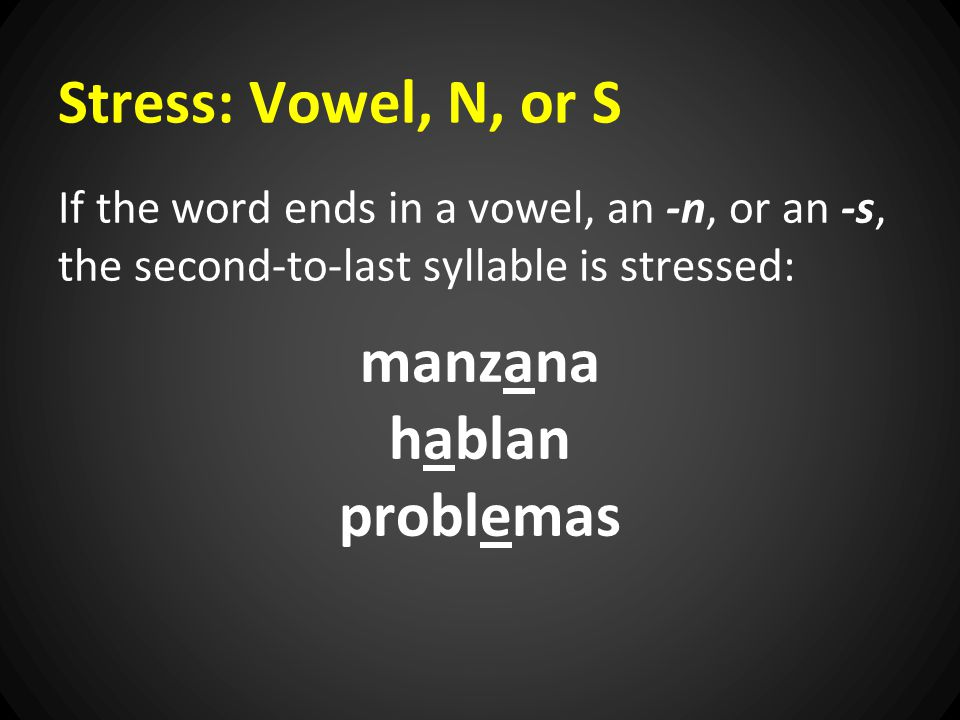Stress: Vowel, N, or S If the word ends in a vowel, an -n, or an -s, the second-to-last syllable is stressed: manzana hablan problemas