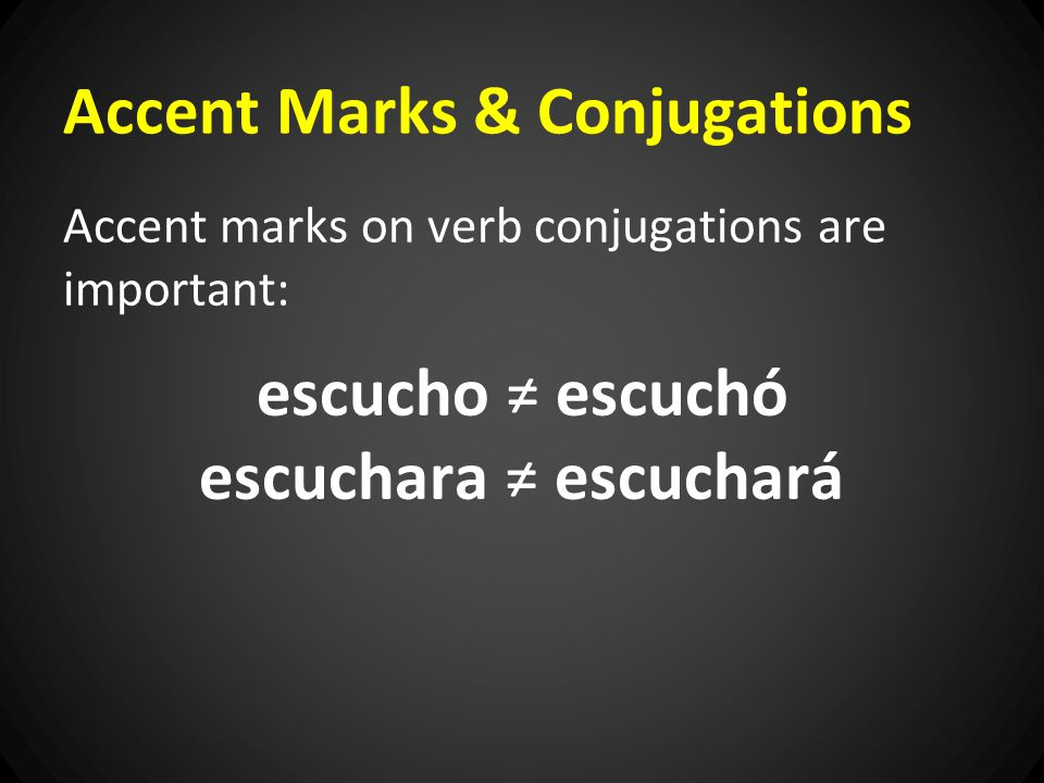 Accent Marks & Conjugations Accent marks on verb conjugations are important: escucho ≠ escuchó escuchara ≠ escuchará