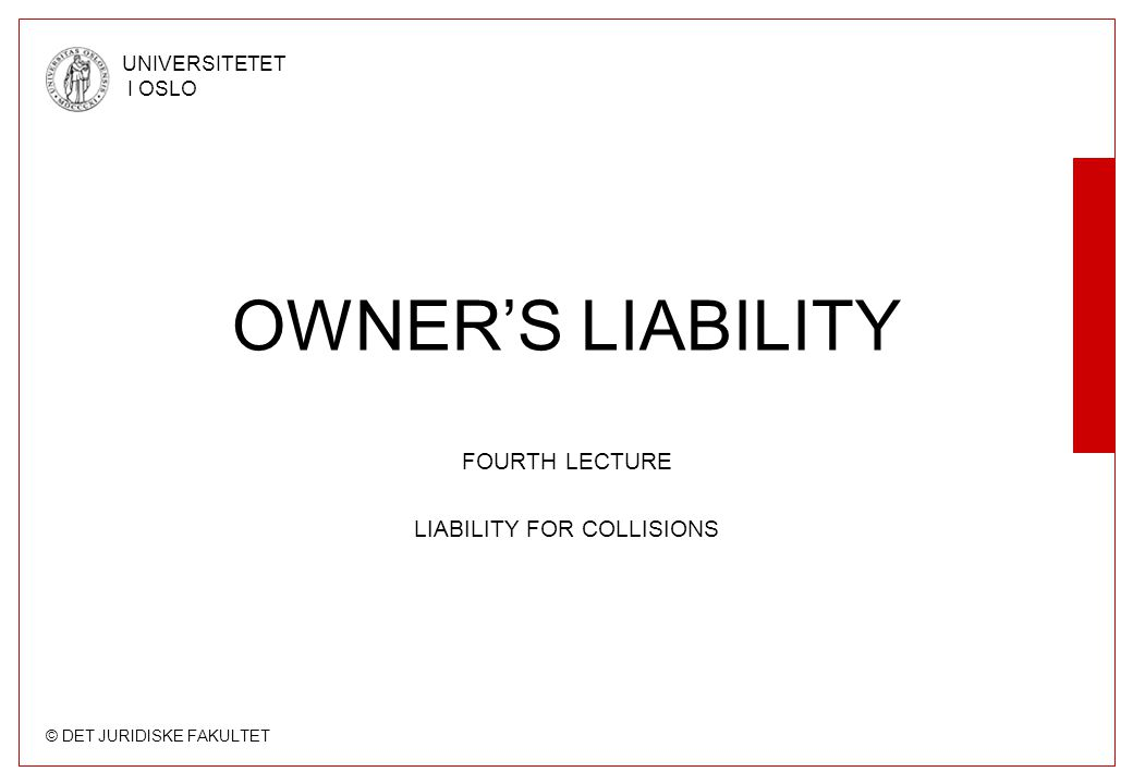 © DET JURIDISKE FAKULTET UNIVERSITETET I OSLO OWNER'S LIABILITY FOURTH LECTURE LIABILITY FOR COLLISIONS