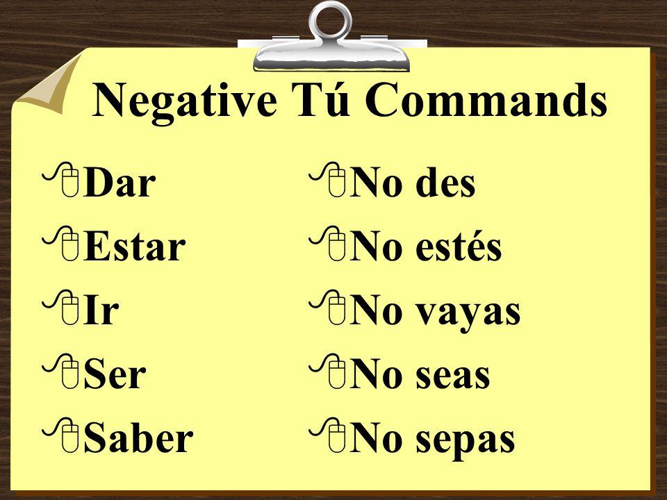 Negative Tú Commands 8Some verbs, such as ir, ser, dar, estar, and saber have irregular negative tú command forms.
