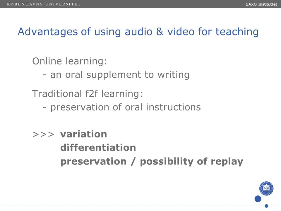 Sted og dato (Indsæt --> Diasnummer) Dias 11 Advantages of using audio & video for teaching Online learning: - an oral supplement to writing Tradition