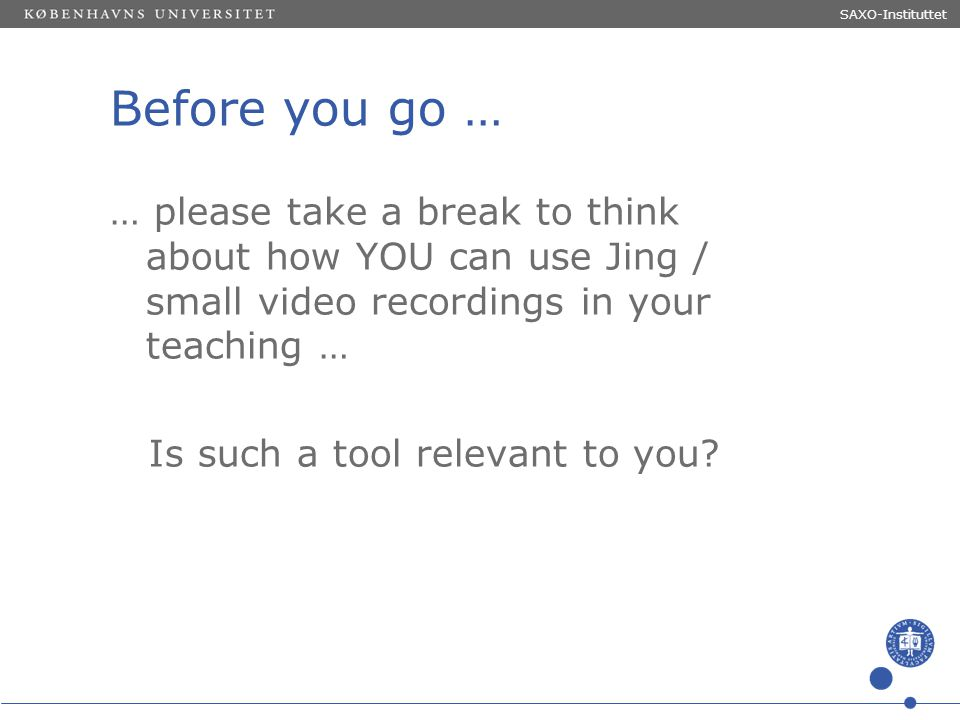 Sted og dato (Indsæt --> Diasnummer) Dias 16 Before you go … … please take a break to think about how YOU can use Jing / small video recordings in you