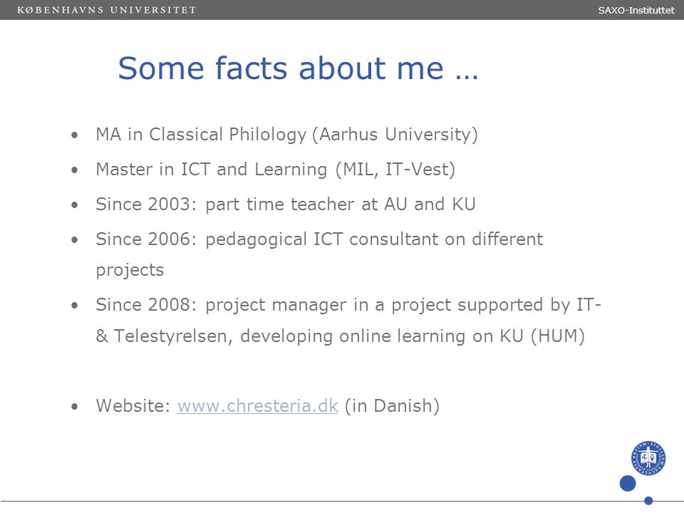Sted og dato (Indsæt --> Diasnummer) Dias 2 Some facts about me … MA in Classical Philology (Aarhus University) Master in ICT and Learning (MIL, IT-Ve