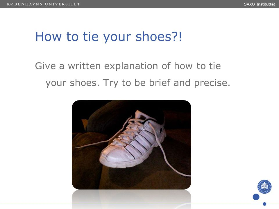 Sted og dato (Indsæt --> Diasnummer) Dias 7 SAXO-Instituttet How to tie your shoes?! Give a written explanation of how to tie your shoes. Try to be br