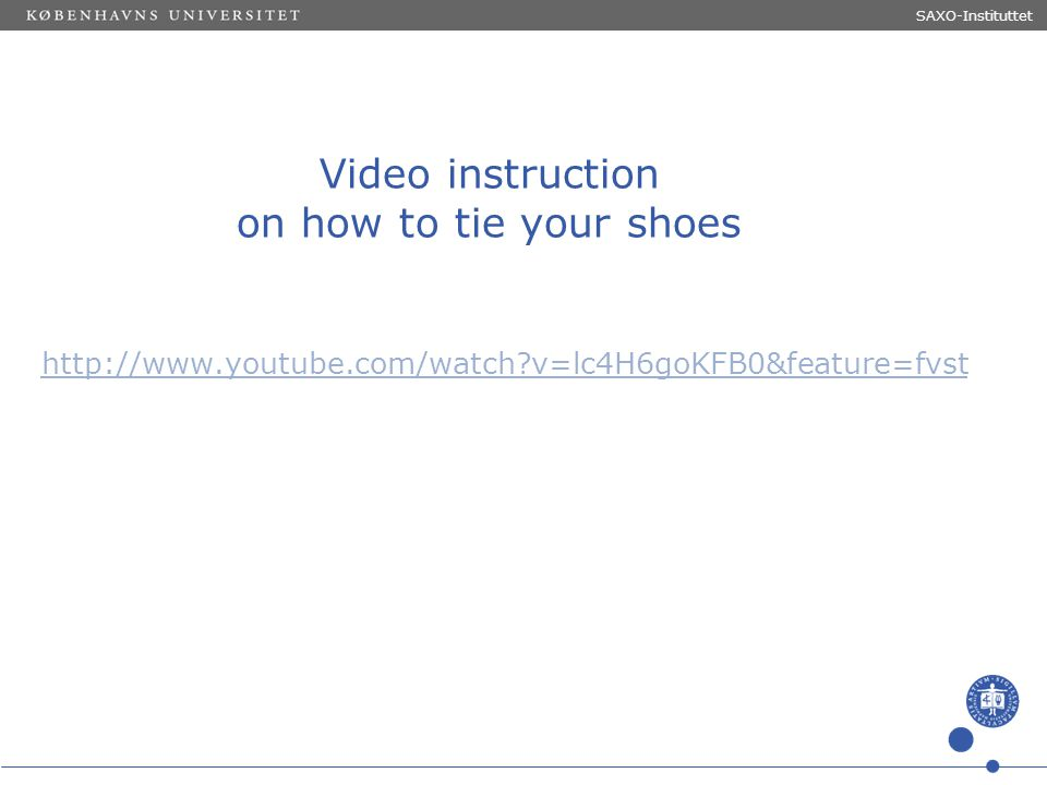 Sted og dato (Indsæt --> Diasnummer) Dias 9 Video instruction on how to tie your shoes http://www.youtube.com/watch?v=lc4H6goKFB0&feature=fvst SAXO-In