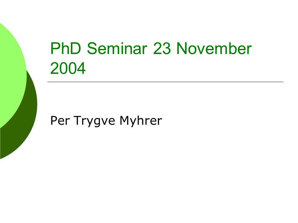 PhD Seminar 23 November 2004 Per Trygve Myhrer