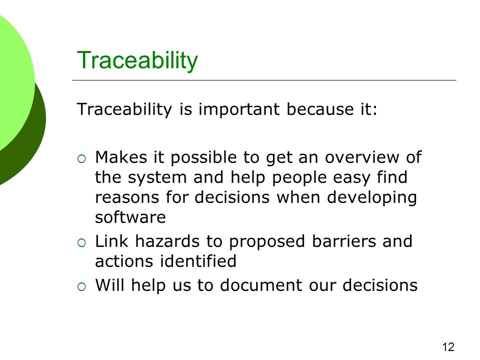 Traceability Traceability is important because it:  Makes it possible to get an overview of the system and help people easy find reasons for decisions when developing software  Link hazards to proposed barriers and actions identified  Will help us to document our decisions 12
