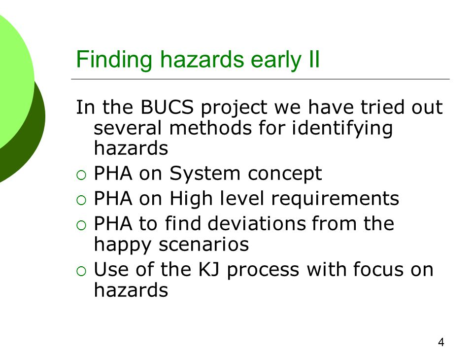 Finding hazards early II In the BUCS project we have tried out several methods for identifying hazards  PHA on System concept  PHA on High level requirements  PHA to find deviations from the happy scenarios  Use of the KJ process with focus on hazards 4