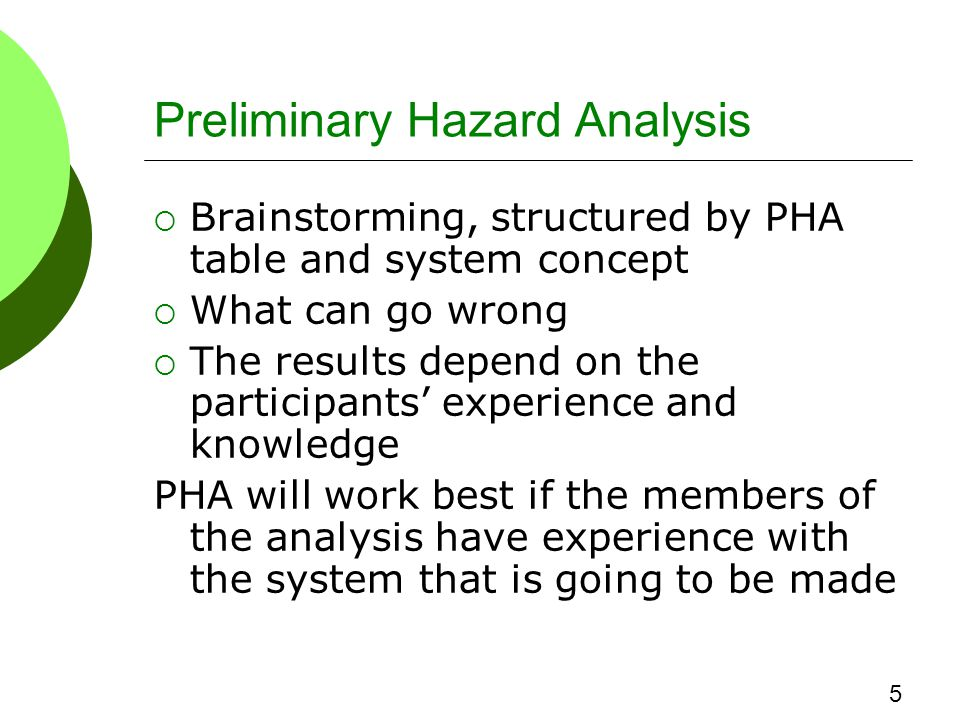 Preliminary Hazard Analysis  Brainstorming, structured by PHA table and system concept  What can go wrong  The results depend on the participants' experience and knowledge PHA will work best if the members of the analysis have experience with the system that is going to be made 5