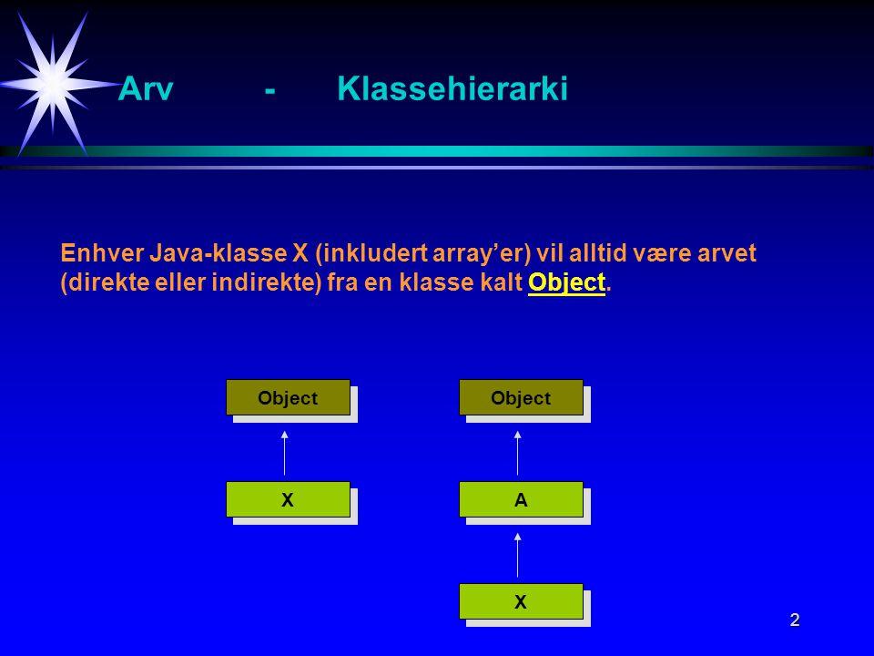 2 Arv-Klassehierarki Object X X Enhver Java-klasse X (inkludert array'er) vil alltid være arvet (direkte eller indirekte) fra en klasse kalt Object.