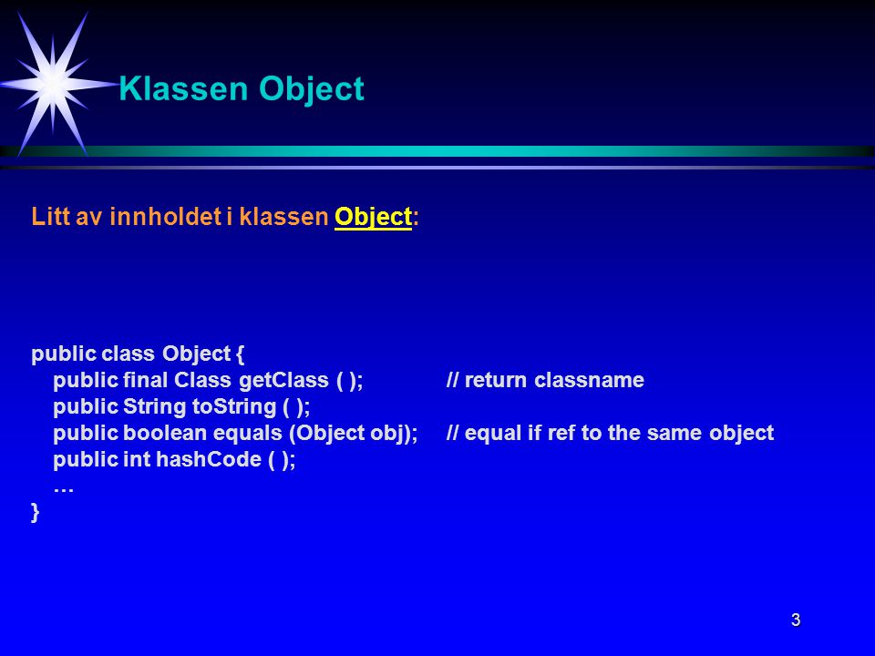 3 Klassen Object Litt av innholdet i klassen Object: public class Object { public final Class getClass ( );// return classname public String toString ( ); public boolean equals (Object obj);// equal if ref to the same object public int hashCode ( ); … }