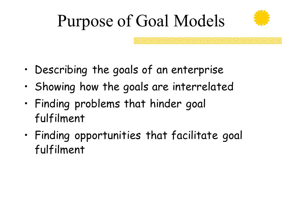 Purpose of Goal Models Describing the goals of an enterprise Showing how the goals are interrelated Finding problems that hinder goal fulfilment Finding opportunities that facilitate goal fulfilment