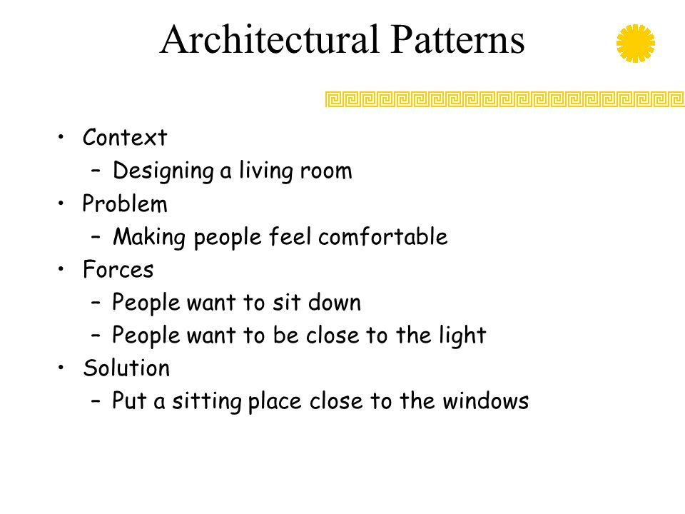 Architectural Patterns Context –Designing a living room Problem –Making people feel comfortable Forces –People want to sit down –People want to be close to the light Solution –Put a sitting place close to the windows