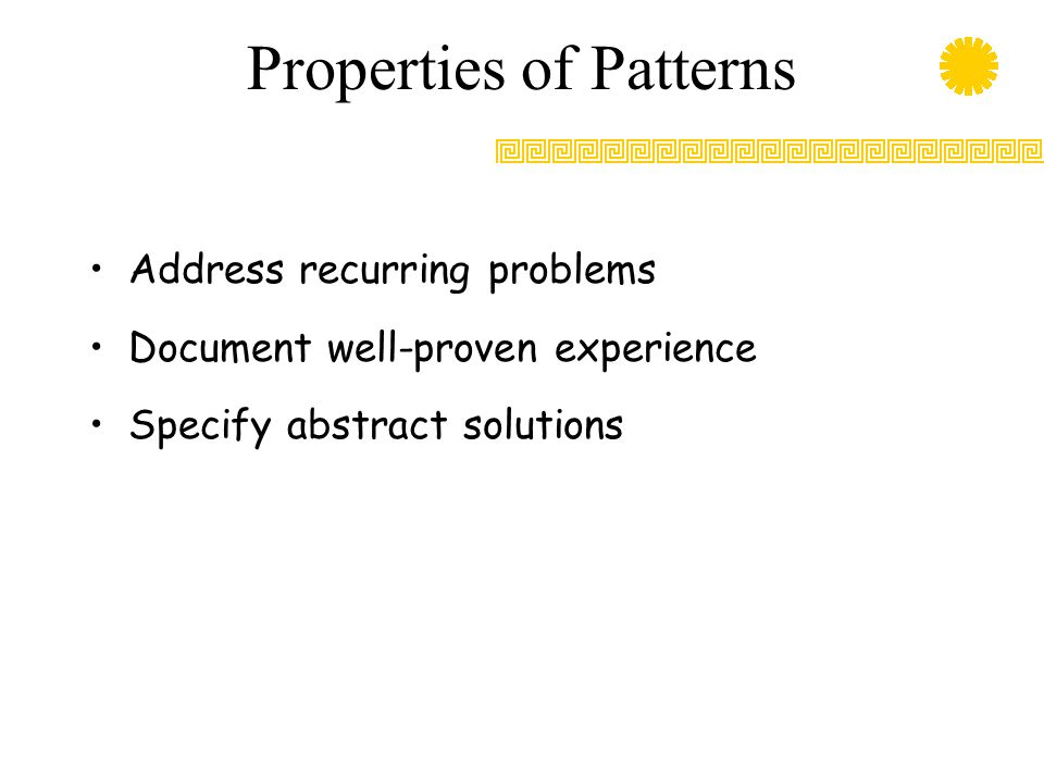 Properties of Patterns Address recurring problems Document well-proven experience Specify abstract solutions