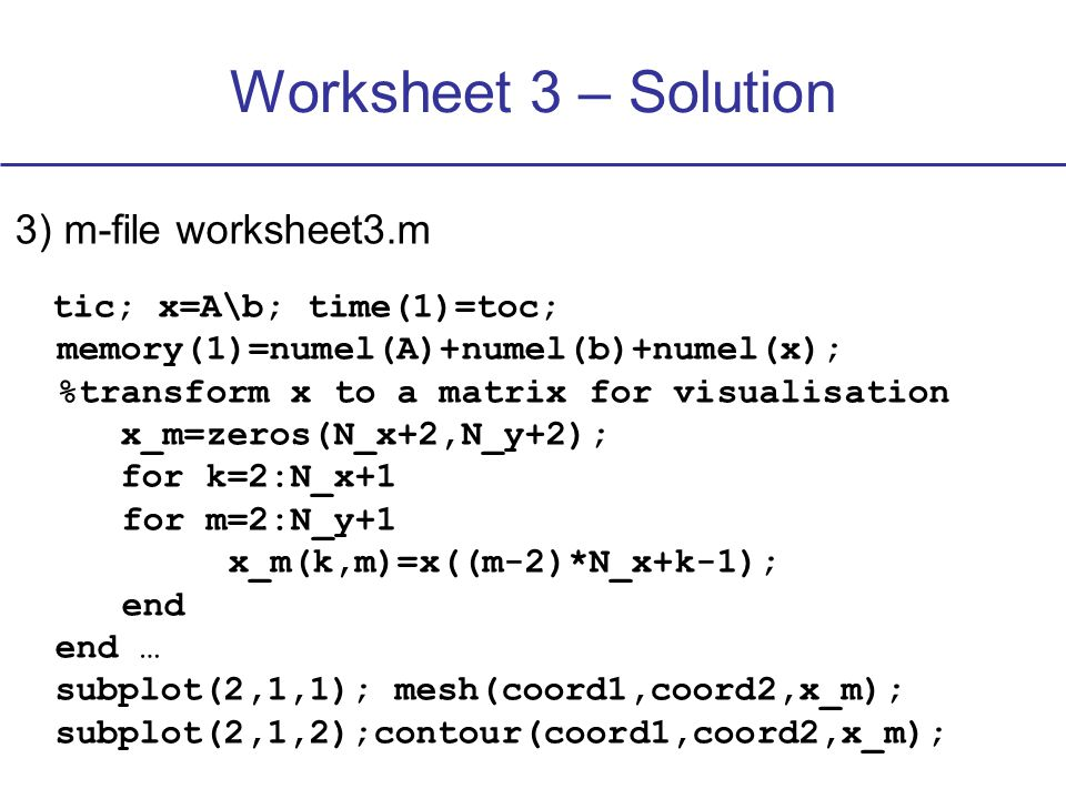 Worksheet 3 – Solution 3) m-file worksheet3.m tic; x=A\b; time(1)=toc; memory(1)=numel(A)+numel(b)+numel(x); %transform x to a matrix for visualisation x_m=zeros(N_x+2,N_y+2); for k=2:N_x+1 for m=2:N_y+1 x_m(k,m)=x((m-2)*N_x+k-1); end end … subplot(2,1,1); mesh(coord1,coord2,x_m); subplot(2,1,2);contour(coord1,coord2,x_m);