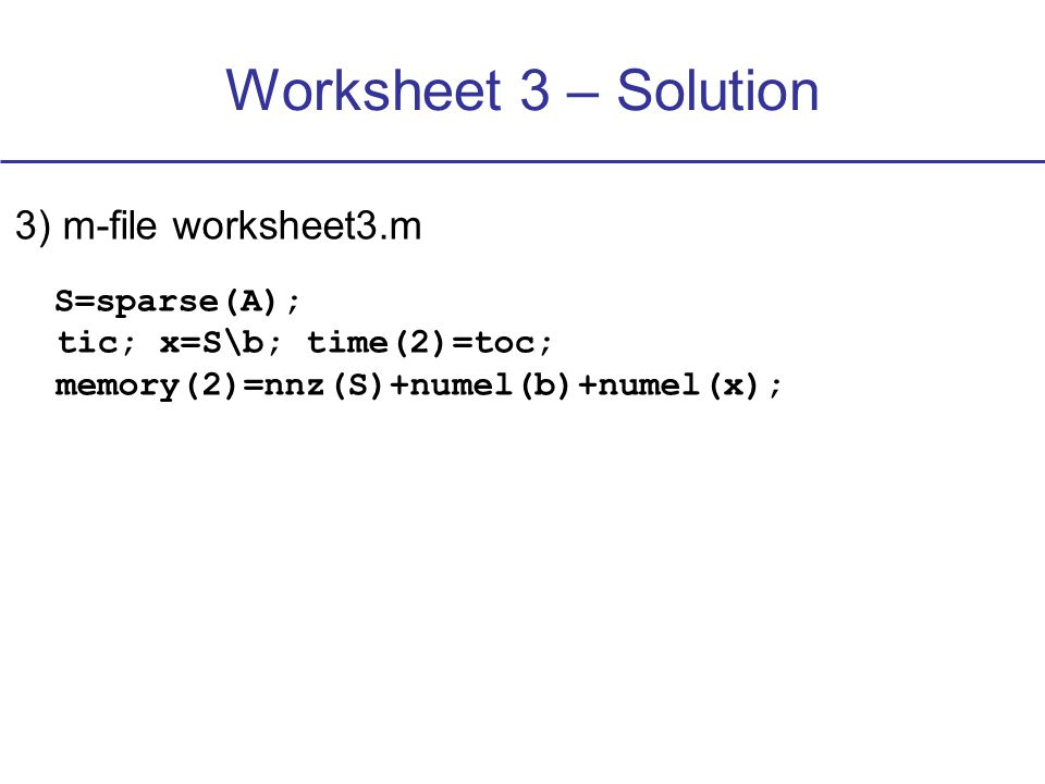 Worksheet 3 – Solution 3) m-file worksheet3.m S=sparse(A); tic; x=S\b; time(2)=toc; memory(2)=nnz(S)+numel(b)+numel(x);