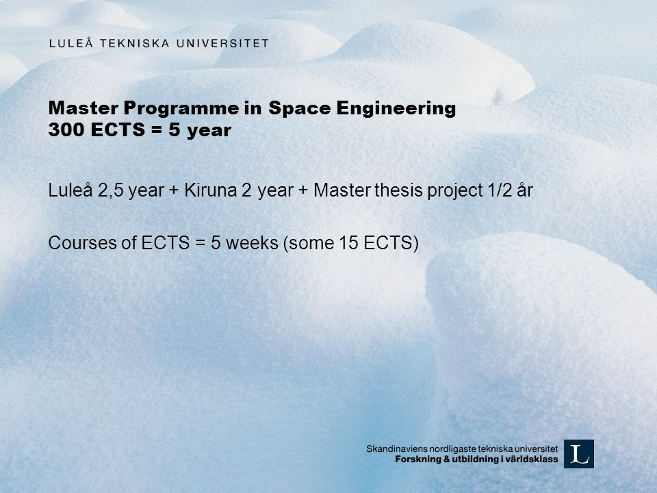 Master Programme in Space Engineering 300 ECTS = 5 year Luleå 2,5 year + Kiruna 2 year + Master thesis project 1/2 år Courses of ECTS = 5 weeks (some 15 ECTS)