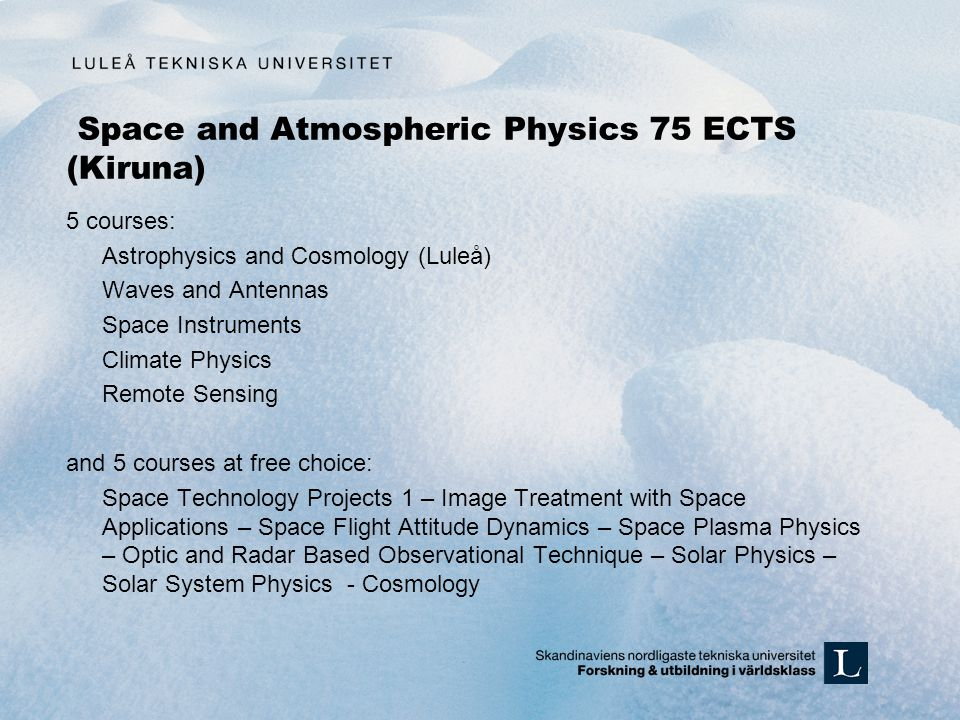 Space and Atmospheric Physics 75 ECTS (Kiruna) 5 courses: Astrophysics and Cosmology (Luleå) Waves and Antennas Space Instruments Climate Physics Remote Sensing and 5 courses at free choice: Space Technology Projects 1 – Image Treatment with Space Applications – Space Flight Attitude Dynamics – Space Plasma Physics – Optic and Radar Based Observational Technique – Solar Physics – Solar System Physics - Cosmology