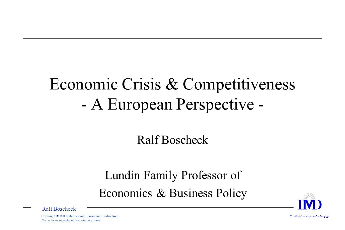 Ralf Boscheck Copyright © IMD International, Lausanne, Switzerland Not to be or reproduced without permission EconCrisisCompetitivenessEuroPersp.ppt Economic Crisis & Competitiveness - A European Perspective - Ralf Boscheck Lundin Family Professor of Economics & Business Policy