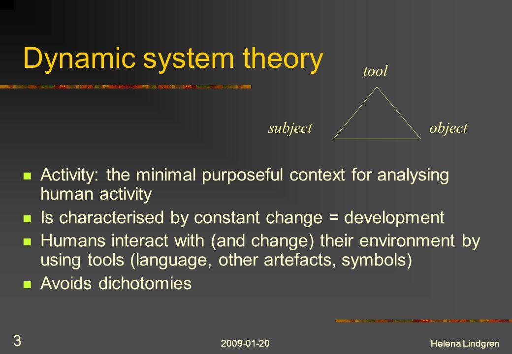 2009-01-20Helena Lindgren 3 Dynamic system theory Activity: the minimal purposeful context for analysing human activity Is characterised by constant change = development Humans interact with (and change) their environment by using tools (language, other artefacts, symbols) Avoids dichotomies subject tool object