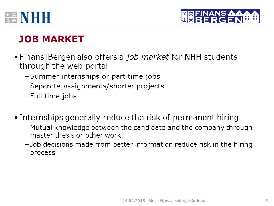 JOB MARKET Finans|Bergen also offers a job market for NHH students through the web portal –Summer internships or part time jobs –Separate assignments/shorter projects –Full time jobs Internships generally reduce the risk of permanent hiring –Mutual knowledge between the candidate and the company through master thesis or other work –Job decisions made from better information reduce risk in the hiring process 519.04.2015Aksel Mjøs aksel.mjos@nhh.no